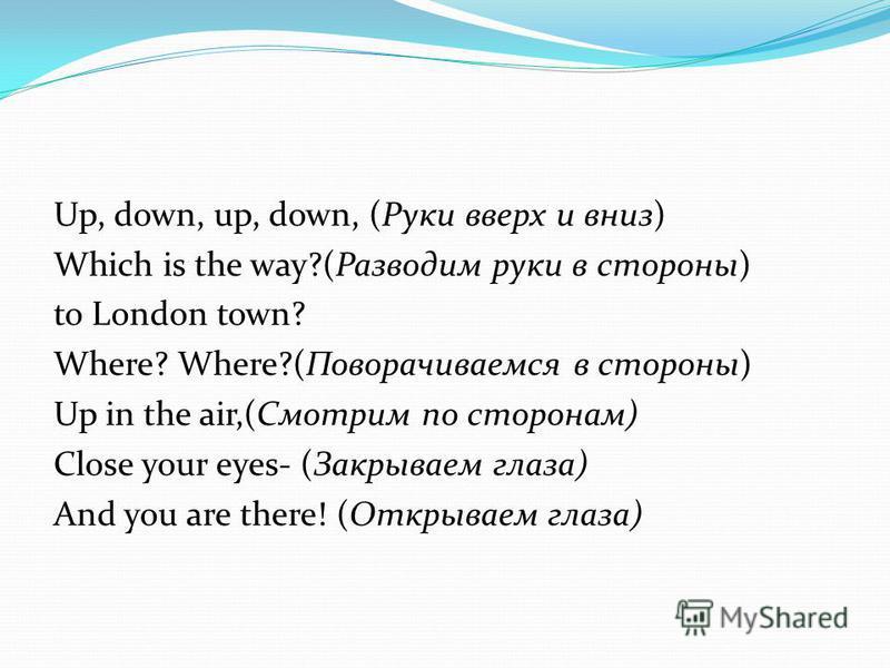 Up, down, up, down, (Руки вверх и вниз) Which is the way?(Разводим руки в стороны) to London town? Where? Where?(Поворачиваемся в стороны) Up in the air,(Смотрим по сторонам) Close your eyes- (Закрываем глаза) And you are there! (Открываем глаза)