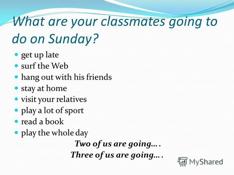 What are your classmates going to do on Sunday? get up late surf the Web hang out with his friends stay at home visit your relatives play a lot of sport read a book play the whole day Two of us are going…. Three of us are going….
