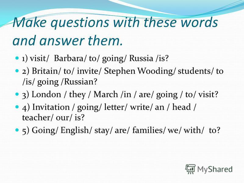 Make questions with these words and answer them. 1) visit/ Barbara/ to/ going/ Russia /is? 2) Britain/ to/ invite/ Stephen Wooding/ students/ to /is/ going /Russian? 3) London / they / March /in / are/ going / to/ visit? 4) Invitation / going/ letter