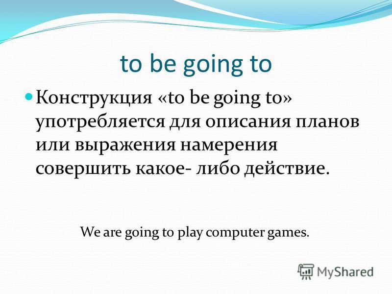 to be going to Конструкция «to be going to» употребляется для описания планов или выражения намерения совершить какое- либо действие. We are going to play computer games.