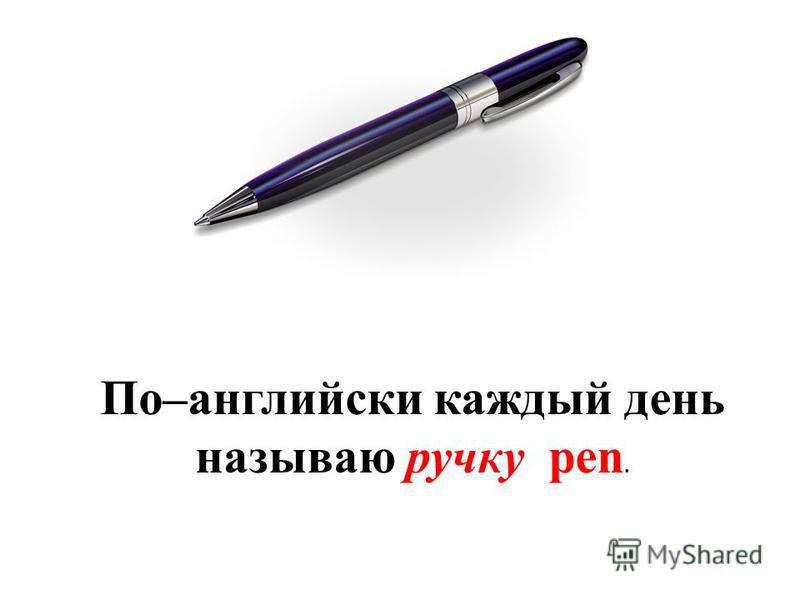 По–английски каждый день называю ручку pen.