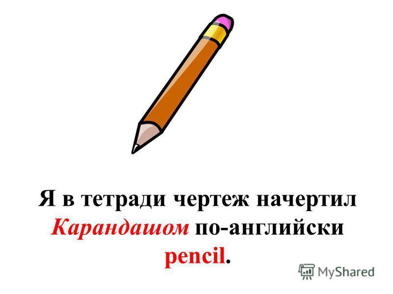 Я в тетради чертеж начертил Карандашом по-английски pencil.