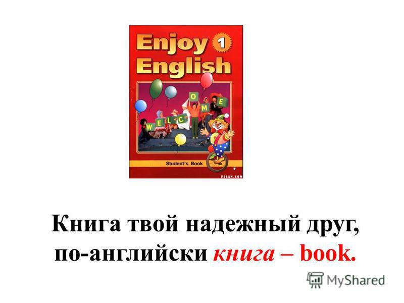 Книга твой надежный друг, по-английски книга – book.