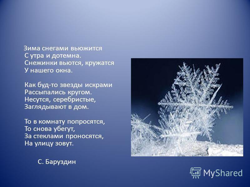 Зима снегами вьюжится С утра и дотемна. Снежинки вьются, кружатся У нашего окна. Как буд-то звезды искрами Рассыпались кругом. Несутся, серебристые, Заглядывают в дом. То в комнату попросятся, То снова убегут, За стеклами проносятся, На улицу зовут.