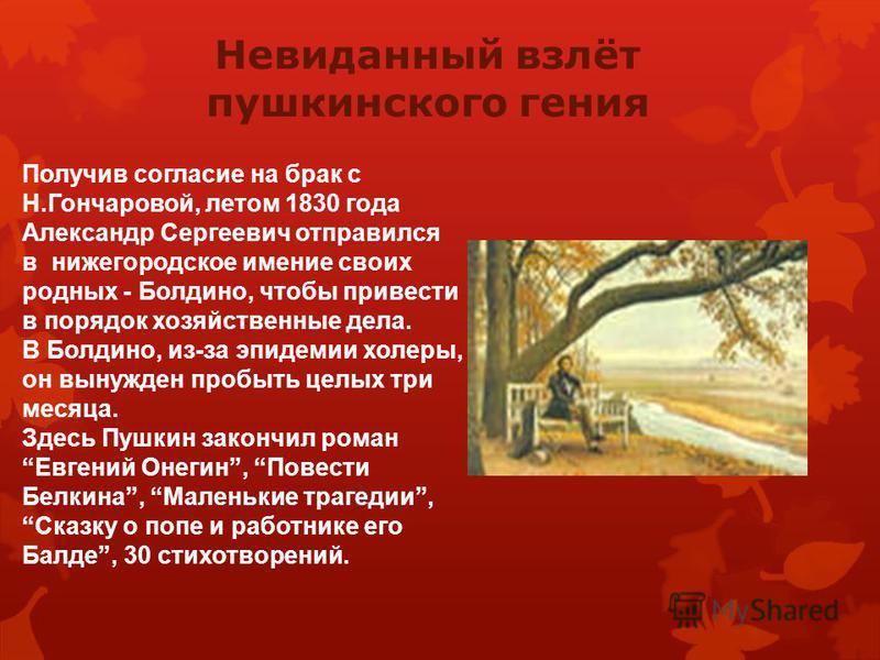 Зимой 1829 года на одном из московском балу Пушкин познакомился с Натальей Николаевной Гончаровой. Ей было тогда 16 лет. Её необыкновенная красота, юность взволновали поэта. Весной 1829 года Александр Сергеевич сделал первое предложение. Только с 4 р