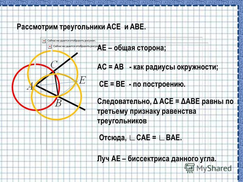 AE – общая сторона; Рассмотрим треугольники ACE и ABE. AC = AB - как радиусы окружности; CE = BE - по построению. Следовательно, Δ ACE = ΔABE равны по третьему признаку равенства треугольников Отсюда, CAE = BAE. Луч АЕ – биссектриса данного угла.