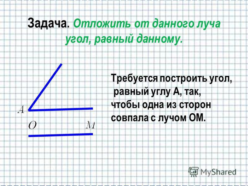 Задача. Отложить от данного луча угол, равный данному. Требуется построить угол, равный углу А, так, чтобы одна из сторон совпала с лучом OМ.