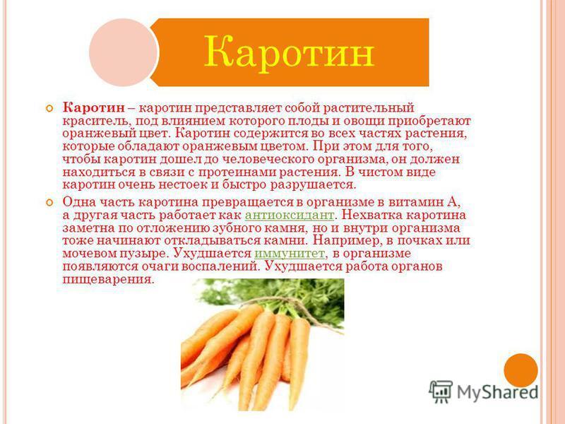 Каротин Каротин – каротин представляет собой растительный краситель, под влиянием которого плоды и овощи приобретают оранжевый цвет. Каротин содержится во всех частях растения, которые обладают оранжевым цветом. При этом для того, чтобы каротин дошел