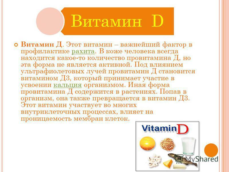 Витамин D Витамин Д. Этот витамин – важнейший фактор в профилактике рахита. В коже человека всегда находится какое-то количество провитамина Д, но эта форма не является активной. Под влиянием ультрафиолетовых лучей провитамин Д становится витамином Д