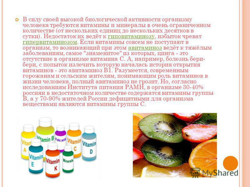 В силу своей высокой биологической активности организму человека требуются витамины и минералы в очень ограниченном количестве (от нескольких единиц до нескольких десятков в сутки). Недостаток их ведёт к гиповитаминозу, избыток чреват гипервитаминозо