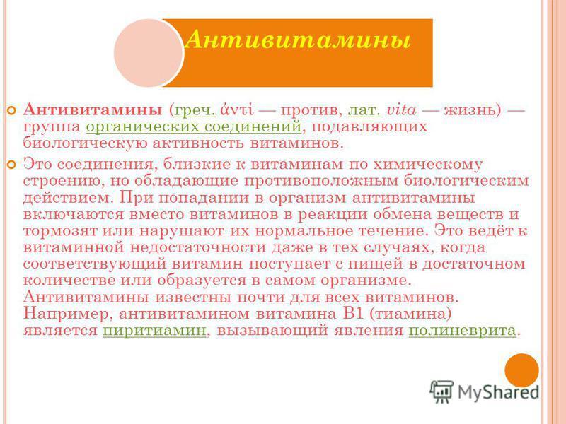 Антивитамины Антивитамины (греч. ντί против, лат. vita жизнь) группа органических соединений, подавляющих биологическую активность витаминов.греч.лат.органических соединений Это соединения, близкие к витаминам по химическому строению, но обладающие п