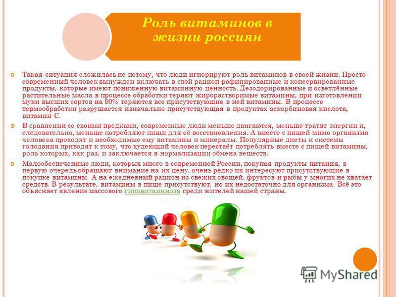 Роль витаминов в жизни россиян Такая ситуация сложилась не потому, что люди игнорируют роль витаминов в своей жизни. Просто современный человек вынужден включать в свой рацион рафинированные и консервированные продукты, которые имеют пониженную витам