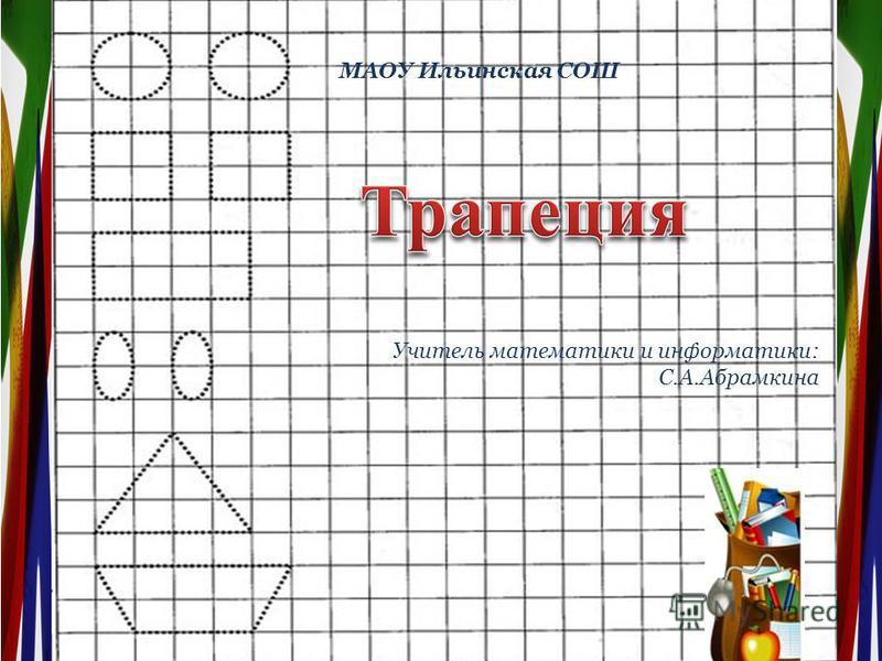 МАОУ Ильинская СОШ Учитель математики и информатики: С.А.Абрамкина