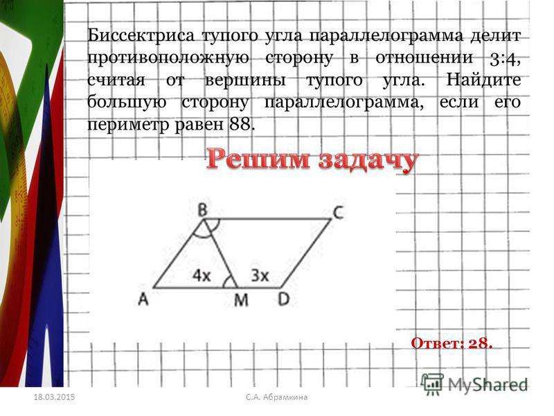 18.03.2015С.А. Абрамкина Биссектриса тупого угла параллелограмма делит противоположную сторону в отношении 3:4, считая от вершины тупого угла. Найдите большую сторону параллелограмма, если его периметр равен 88. Ответ: 28.