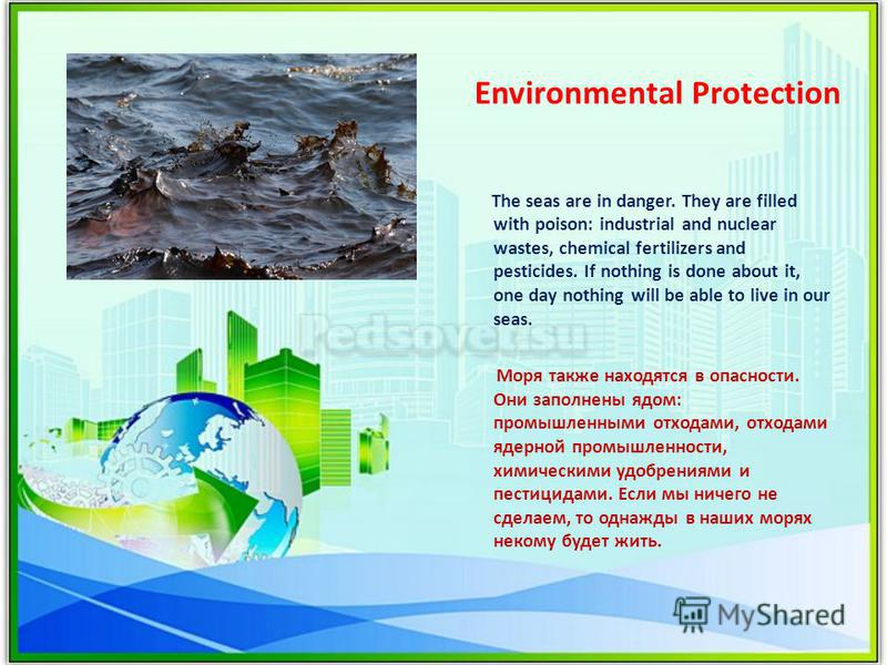 Environmental Protection The seas are in danger. They are filled with poison: industrial and nuclear wastes, chemical fertilizers and pesticides. If nothing is done about it, one day nothing will be able to live in our seas. Моря также находятся в оп