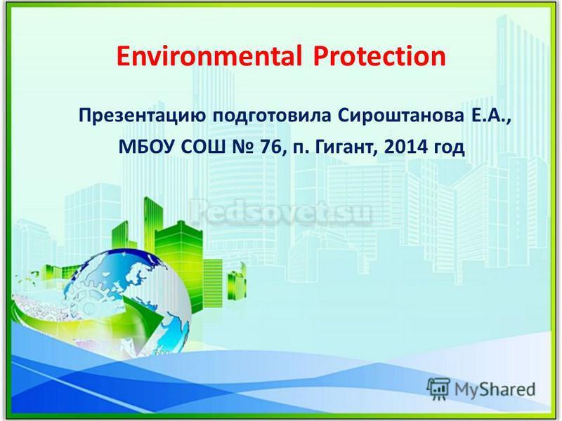 Environmental Protection Презентацию подготовила Сироштанова Е.А., МБОУ СОШ 76, п. Гигант, 2014 год