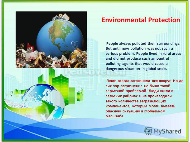 Environmental Protection People always polluted their surroundings. But until now pollution was not such a serious problem. People lived in rural areas and did not produce such amount of polluting agents that would cause a dangerous situation in glob