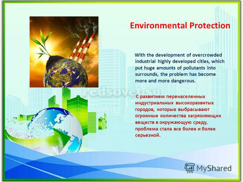 Environmental Protection With the development of overcrowded industrial highly developed cities, which put huge amounts of pollutants into surrounds, the problem has become more and more dangerous. С развитием перенаселенных индустриальных высокоразв