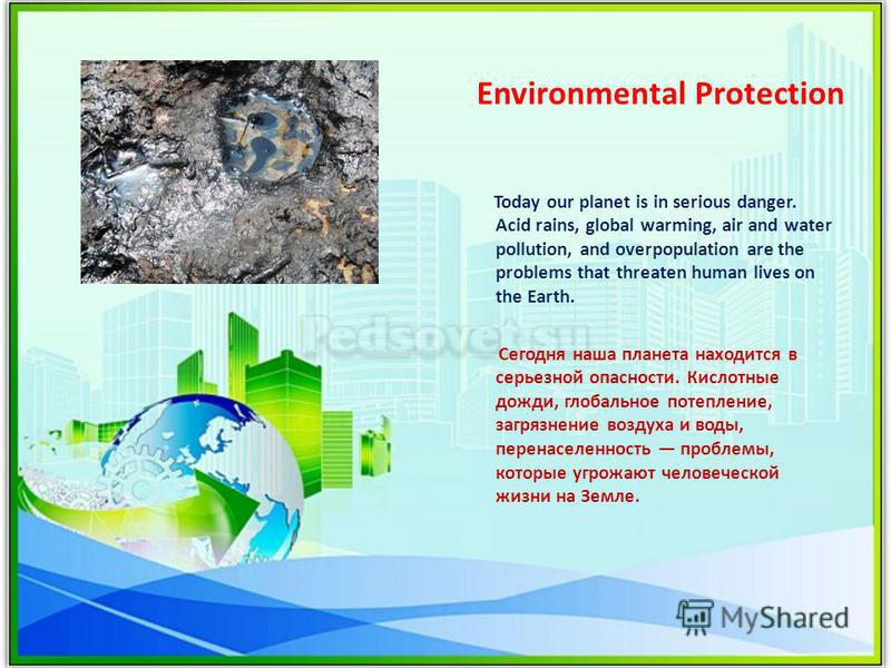 Environmental Protection Today our planet is in serious danger. Acid rains, global warming, air and water pollution, and overpopulation are the problems that threaten human lives on the Earth. Сегодня наша планета находится в серьезной опасности. Кис