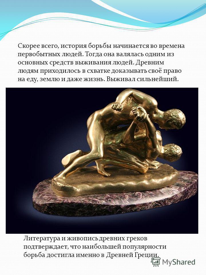Литература и живопись древних греков подтверждает, что наибольшей популярности борьба достигла именно в Древней Греции. Скорее всего, история борьбы начинается во времена первобытных людей. Тогда она валялась одним из основных средств выживания людей