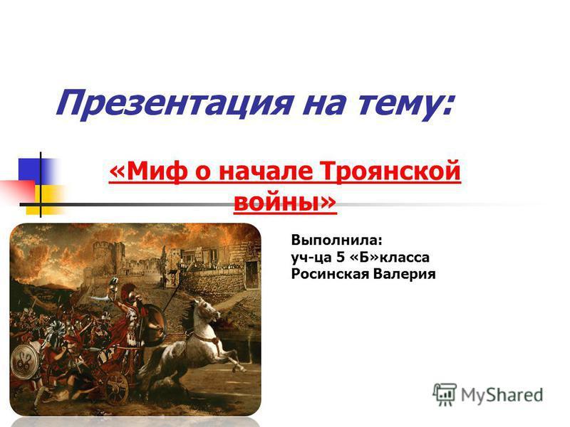Презентация на тему: «Миф о начале Троянской войны» Выполнила: уч-ца 5 «Б»класса Росинская Валерия