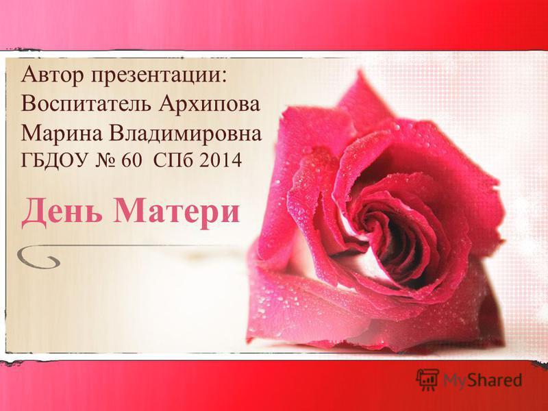 Автор презентации: Воспитатель Архипова Марина Владимировна ГБДОУ 60 СПб 2014 День Матери