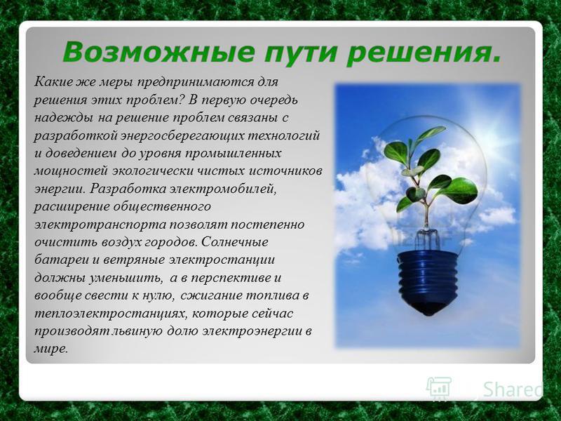Какие же меры предпринимаются для решения этих проблем? В первую очередь надежды на решение проблем связаны с разработкой энергосберегающих технологий и доведением до уровня промышленных мощностей экологически чистых источников энергии. Разработка эл