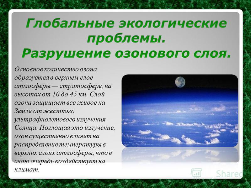Основное количество озона образуется в верхнем слое атмосферы стратосфере, на высотах от 10 до 45 км. Слой озона защищает все живое на Земле от жесткого ультрафиолетового излучения Солнца. Поглощая это излучение, озон существенно влияет на распределе