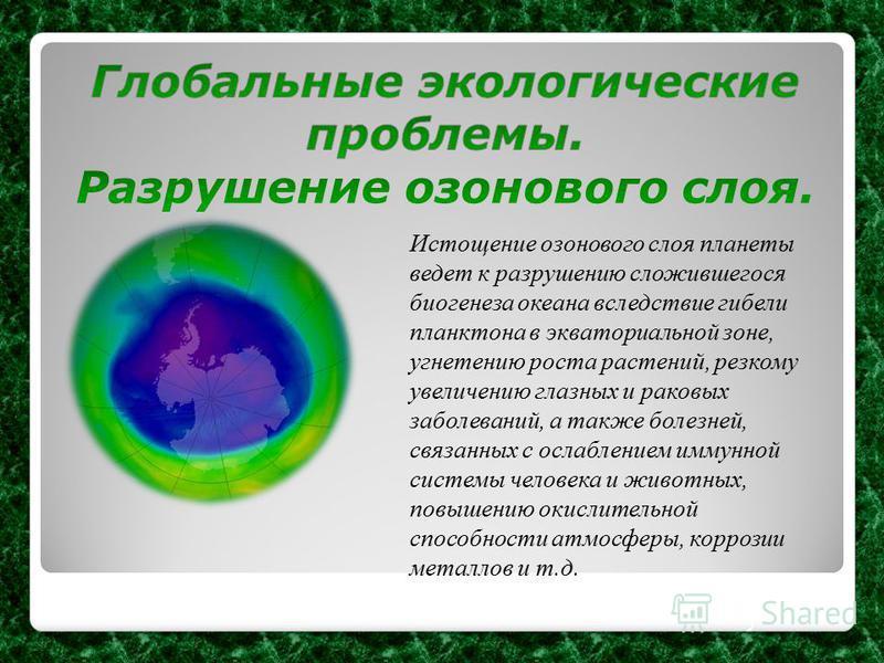 Истощение озонового слоя планеты ведет к разрушению сложившегося биогенеза океана вследствие гибели планктона в экваториальной зоне, угнетению роста растений, резкому увеличению глазных и раковых заболеваний, а также болезней, связанных с ослаблением