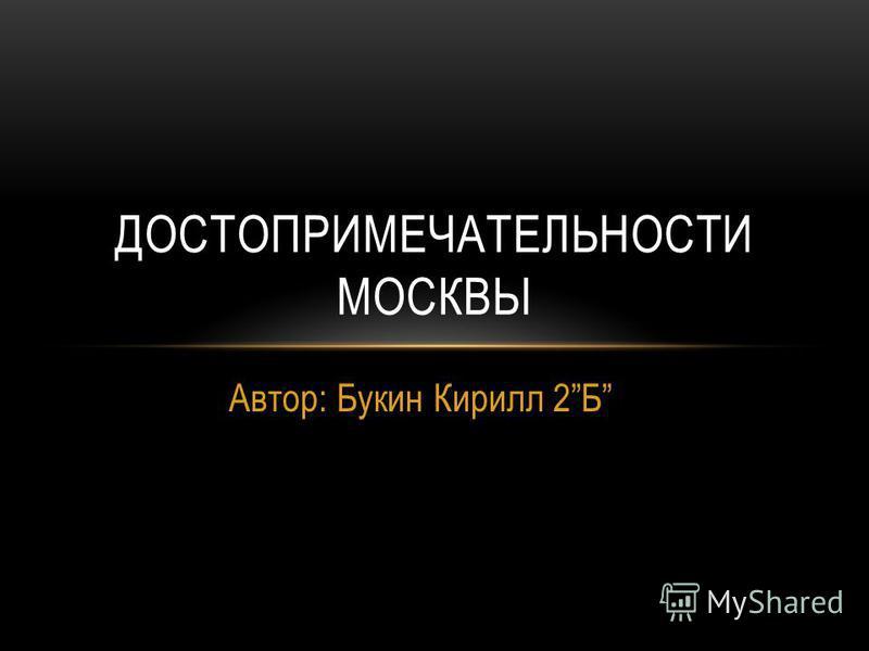 Автор: Букин Кирилл 2Б ДОСТОПРИМЕЧАТЕЛЬНОСТИ МОСКВЫ