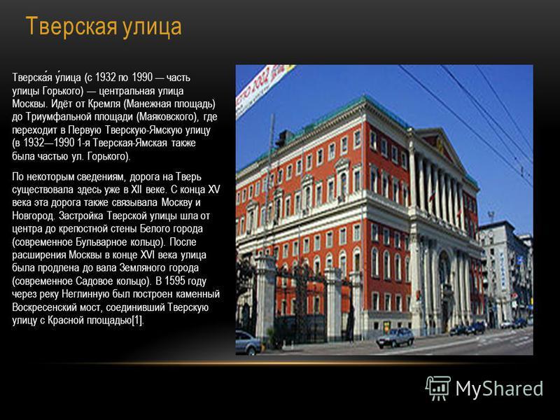Тверская улица Тверская улица (с 1932 по 1990 часть улицы Горького) центральная улица Москвы. Идёт от Кремля (Манежная площадь) до Триумфальной площади (Маяковского), где переходит в Первую Тверскую-Ямскую улицу (в 19321990 1-я Тверская-Ямская также