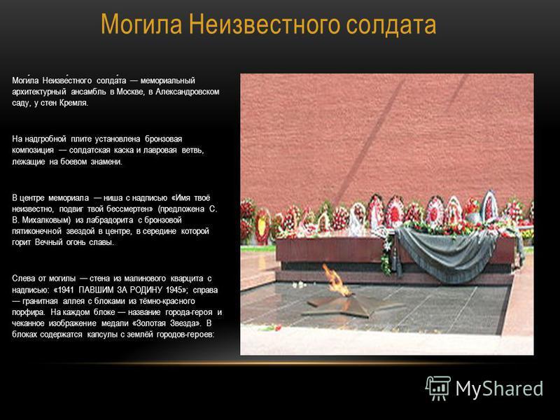 Могила Неизвестного солдата Могила Неизвестного солдата мемориальный архитектурный ансамбль в Москве, в Александровском саду, у стен Кремля. На надгробной плите установлена бронзовая композиция солдатская каска и лавровая ветвь, лежащие на боевом зна