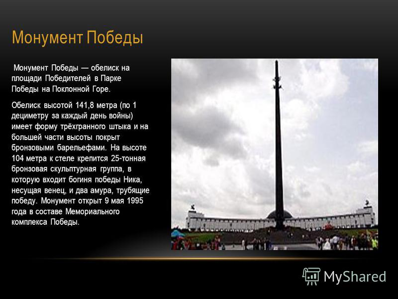 Монумент Победы Монумент Победы обелиск на площади Победителей в Парке Победы на Поклонной Горе. Обелиск высотой 141,8 метра (по 1 дециметру за каждый день войны) имеет форму трёхгранного штыка и на большей части высоты покрыт бронзовыми барельефами.