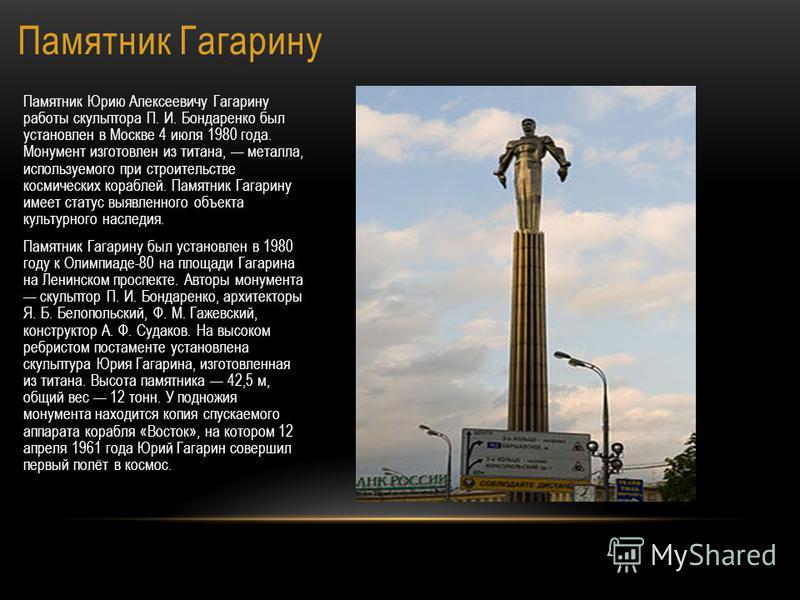 Памятник Гагарину Памятник Юрию Алексеевичу Гагарину работы скульптора П. И. Бондаренко был установлен в Москве 4 июля 1980 года. Монумент изготовлен из титана, металла, используемого при строительстве космических кораблей. Памятник Гагарину имеет ст