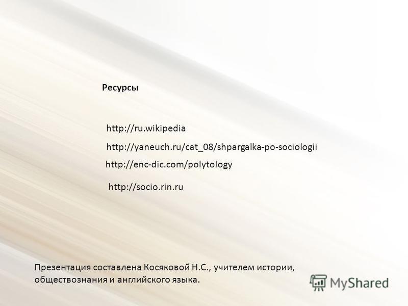 http://ru.wikipedia http://yaneuch.ru/cat_08/shpargalka-po-sociologii http://enc-dic.com/polytology http://socio.rin.ru Ресурсы Презентация составлена Косяковой Н.С., учителем истории, обществознания и английского языка.