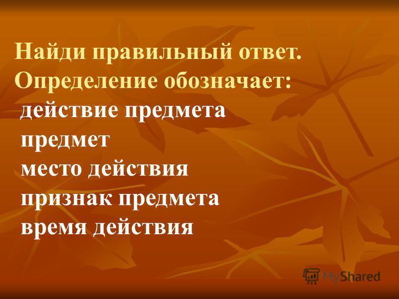 Найди правильный ответ. Определение обозначает: действие предмета предмет место действия признак предмета время действия