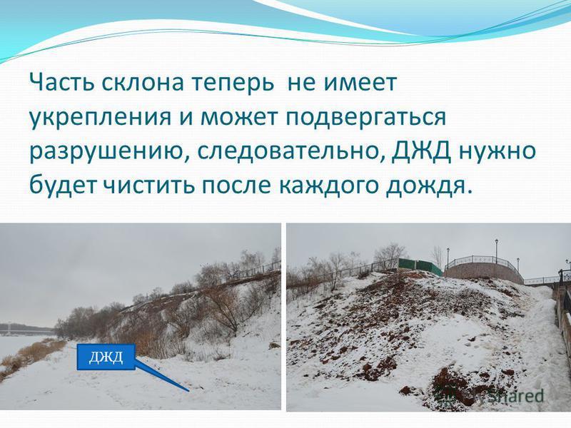 Часть склона теперь не имеет укрепления и может подвергаться разрушению, следовательно, ДЖД нужно будет чистить после каждого дождя. ДЖД