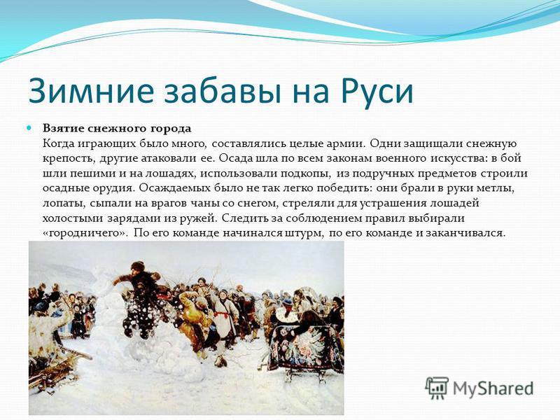 Зимние забавы на Руси Взятие снежного города Когда играющих было много, составлялись целые армии. Одни защищали снежную крепость, другие атаковали ее. Осада шла по всем законам военного искусства: в бой шли пешими и на лошадях, использовали подкопы,