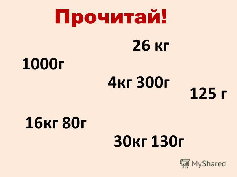 Прочитай! 26 кг 125 г 4 кг 300 г 30 кг 130 г 16 кг 80 г 1000 г