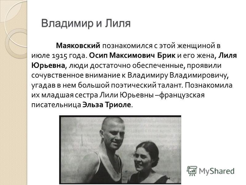 Владимир и Лиля Маяковский познакомился с этой женщиной в июле 1915 года. Осип Максимович Брик и его жена, Лиля Юрьевна, люди достаточно обеспеченные, проявили сочувственное внимание к Владимиру Владимировичу, угадав в нем большой поэтический талант.