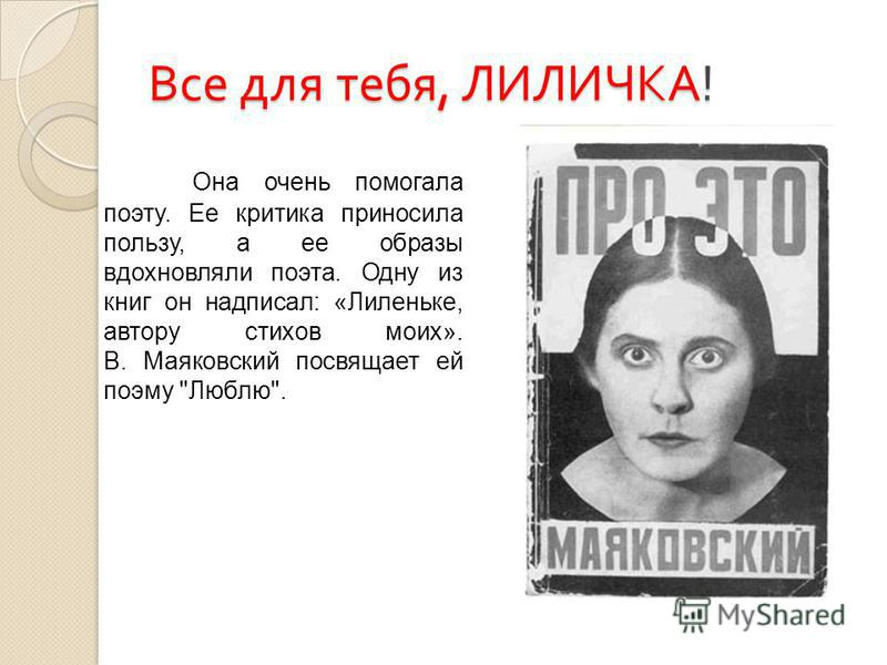 Все для тебя, ЛИЛИЧКА ! Она очень помогала поэту. Ее критика приносила пользу, а ее образы вдохновляли поэта. Одну из книг он надписал: «Лиленьке, автору стихов моих». В. Маяковский посвящает ей поэму Люблю.