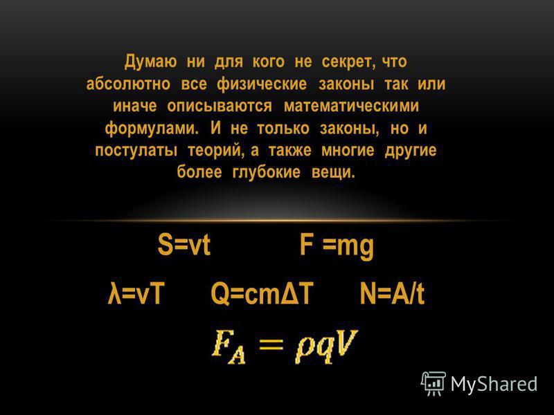 Думаю ни для кого не секрет, что абсолютно все физические законы так или иначе описываются математическими формулами. И не только законы, но и постулаты теорий, а также многие другие более глубокие вещи. S=vt F =mg λ=vT Q=cmΔT N=A/t