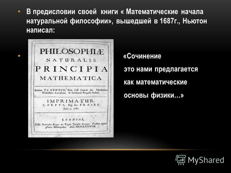 В предисловии своей книги « Математические начала натуральной философии», вышедшей в 1687 г., Ньютон написал: «Сочинение это нами предлагается как математические основы физики…»