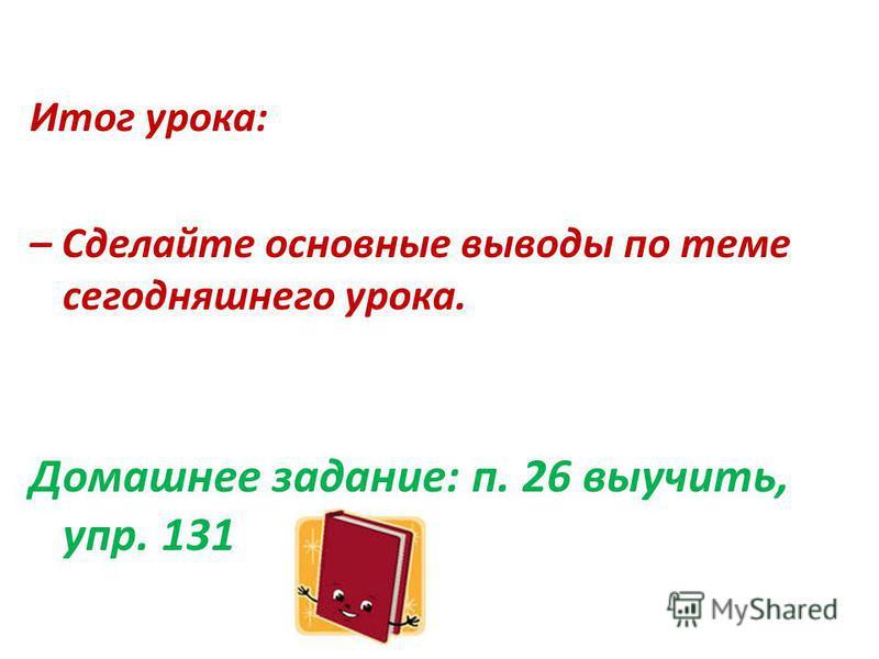 Итог урока: – Сделайте основные выводы по теме сегодняшнего урока. Домашнее задание: п. 26 выучить, упр. 131