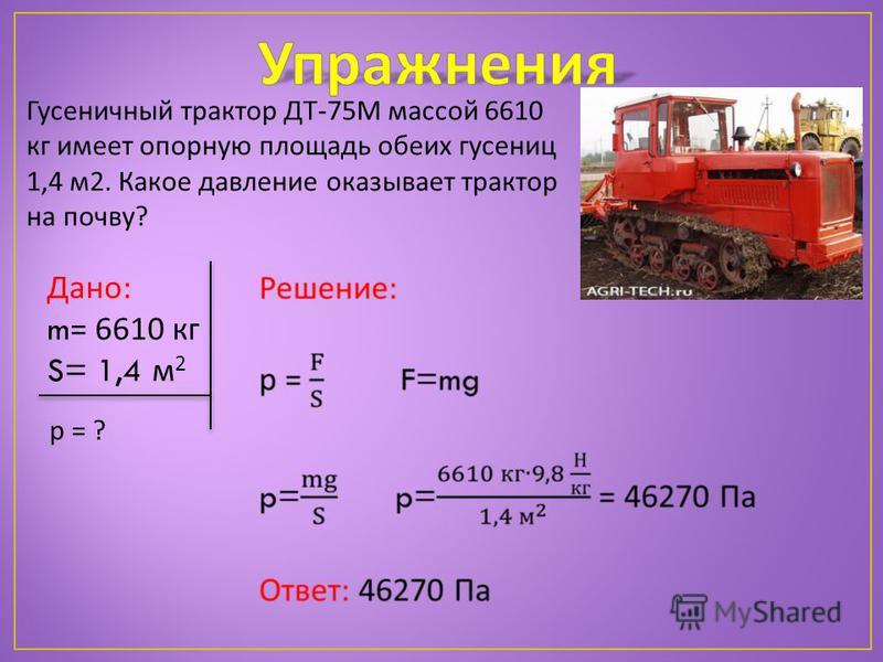 Гусеничный трактор ДТ-75М массой 6610 кг имеет опорную площадь обеих гусениц 1,4 м 2. Какое давление оказывает трактор на почву? Дано: m = 6610 кг S= 1,4 м 2 р = ?