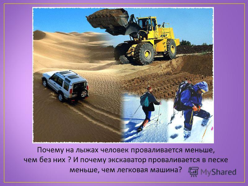 Почему на лыжах человек проваливается меньше, чем без них ? И почему экскаватор проваливается в песке меньше, чем легковая машина?
