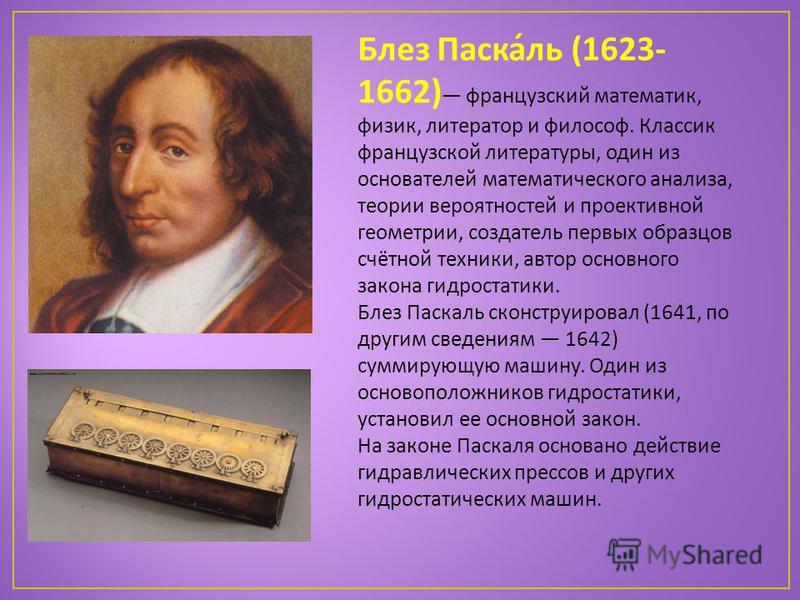 Блез Паска́ль (1623- 1662) французский математик, физик, литератор и философ. Классик французской литературы, один из основателей математического анализа, теории вероятностей и проективной геометрии, создатель первых образцов счётной техники, автор о