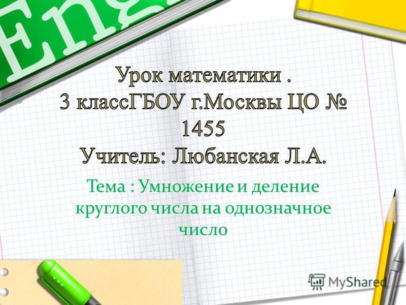 Тема : Умножение и деление круглого числа на однозначное число