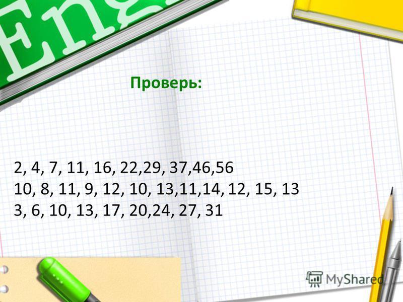 2, 4, 7, 11, 16, 22,29, 37,46,56 10, 8, 11, 9, 12, 10, 13,11,14, 12, 15, 13 3, 6, 10, 13, 17, 20,24, 27, 31 Проверь: