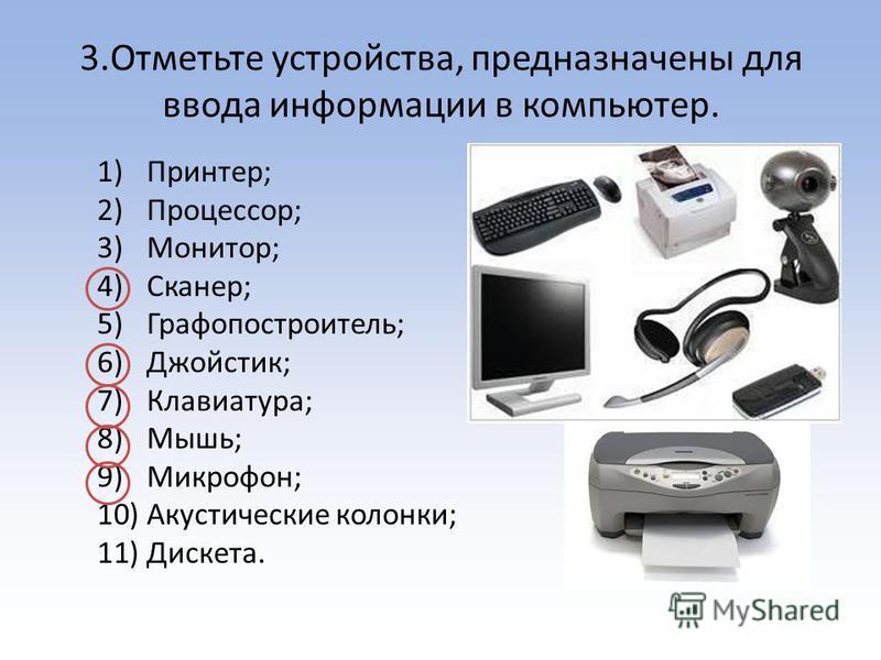 3. Отметьте устройства, предназначены для ввода информации в компьютер. 1)Принтер; 2)Процессор; 3)Монитор; 4)Сканер; 5)Графопостроитель; 6)Джойстик; 7)Клавиатура; 8)Мышь; 9)Микрофон; 10)Акустические колонки; 11)Дискета.